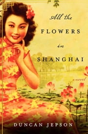 All the Flowers in Shanghai - A Novel ebook by Duncan Jepson