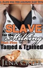 A Slave for the Milking Part Five: Tamed and Trained ebook by Jena Cryer
