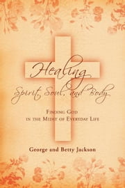 Healing of the Spirit, Soul and Body ebook by Betty Jackson,George Jackson