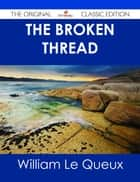 The Broken Thread - The Original Classic Edition eBook by William Le Queux
