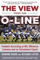 The View from the O-Line - Football According to NFL Offensive Linemen and an Uncommon Coach ebook by Howard Mudd, Richard Lister, Dan Fouts,...