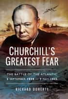 Churchill's Greatest Fear - The Battle of the Atlantic 3 September 1939 to 7 May 1945 ebook by Richard Doherty