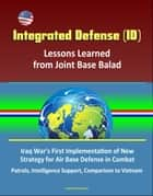 Integrated Defense (ID): Lessons Learned from Joint Base Balad - Iraq War's First Implementation of New Strategy for Air Base Defense in Combat, Patrols, Intelligence Support, Comparison to Vietnam ebook by