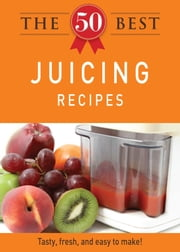 The 50 Best Juicing Recipes - Tasty, fresh, and easy to make! ebook by Adams Media