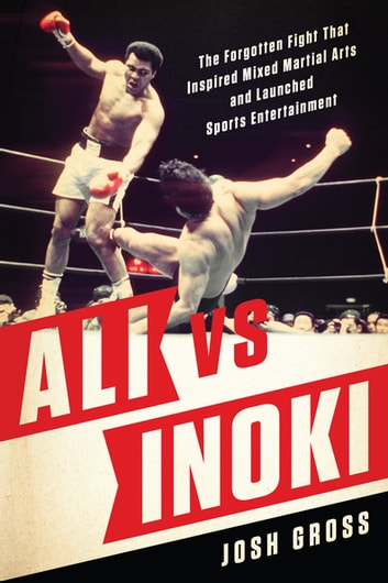Ali vs. Inoki - The Forgotten Fight That Inspired Mixed Martial Arts and Launched Sports Entertainment ebook by Josh Gross