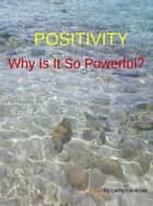 Positivity Why Is It So Powerful? ebook by Cathy Cavarzan
