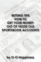 Betting Tips: How to Get Your Money Out of Those Old Sportsbook Accounts ebook by O-O Happiness