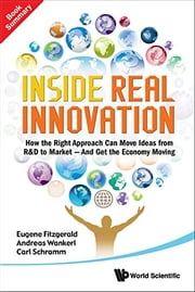 Inside Real Innovation - How the Right Approach Can Move Ideas from R&D to Market — and Get the Economy Moving ebook by Eugene Fitzgerald, Andreas Wankerl, Carl Schramm