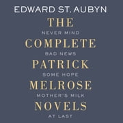 The Complete Patrick Melrose Novels - Never Mind, Bad News, Some Hope, Mother's Milk, and At Last audiobook by Edward St. Aubyn
