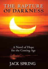 The Rapture of Darkness - A Novel of Hope for the Coming Age ebook by Jack Spring