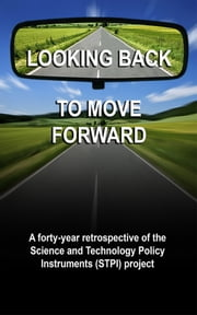 Looking back to move forward: a forty year retrospective of the Science and Technology Policy Instruments (STPI) Project. ebook by Francisco Sagasti,Geoffrey Oldman, Alberto Aráoz, Carlos Contreras,   Susan Cozzens,Juana Kuramoto, Mónica  Salazar, Tran Ngoc Ca, Francisco Sercovich