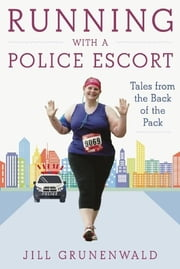 Running with a Police Escort - Tales from the Back of the Pack ebook by Jill Grunenwald