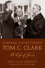 Supreme Court Justice Tom C. Clark - A Life of Service ebook by Mimi Clark Gronlund,Ramsey  Clark