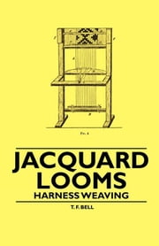 Jacquard Looms - Harness Weaving ebook by T. F. Bell