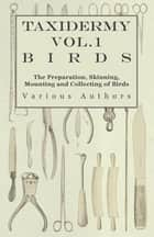 Taxidermy Vol.1 Birds - The Preparation, Skinning, Mounting and Collecting of Birds ebook by Various