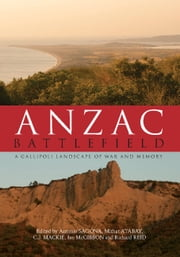 Anzac Battlefield - A Gallipoli Landscape of War and Memory ebook by Professor Antonio Sagona,Dr Mithat Atabay,Professor Christopher Mackie,Dr Ian McGibbon,Dr Richard Reid