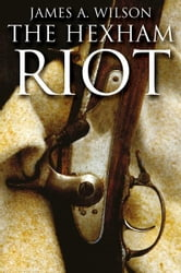 The Hexham Riots ebook by James Wilson