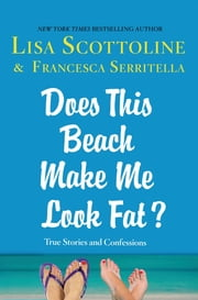 Does This Beach Make Me Look Fat? - True Stories and Confessions ebook by Lisa Scottoline,Francesca Serritella