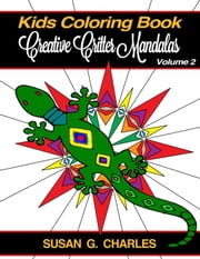 Childrens Coloring Book: Creative Critter Mandalas for Kids - Animal Coloring Books for Kids of All Ages, #2 ebook by Susan G. Charles