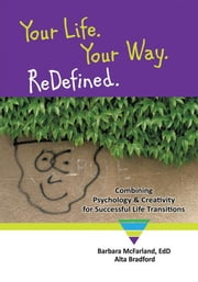 Your Life. Your Way. ReDefined. - Combining Psychology & Creativity for Successful Life Transitions ebook by Barbara McFarland, EdD.; Alta Bradford
