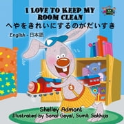 I Love to Keep My Room Clean へやをきれいにするのがだいすき - English Japanese Bilingual Collection ebook by Shelley Admont, S.A. Publishing