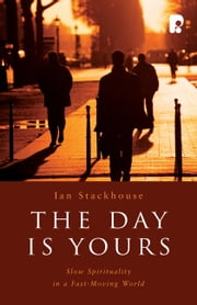 The Day is Yours - Slow Spirituality in a Fastmoving World ebook by Ian Stackhouse
