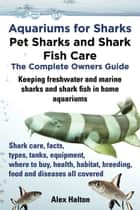 Aquariums for Sharks: Pet Sharks and Shark Fish Care; The Complete Owner's Guide ebook by Alex Halton