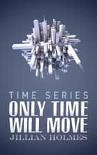 Only Time Will Move ebook by Jillian Holmes