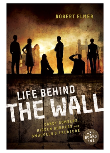 Life Behind the Wall - Candy Bombers, Beetle Bunker, and Smuggler's Treasure ebook by Robert Elmer