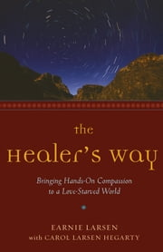 The Healer's Way: Bringing Hands-On Compassion to a Love-Starved World ebook by Larsen, Earnie