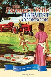 The Farmer's Wife Harvest Cookbook: Over 300 blue-ribbon recipes! - Over 300 blue-ribbon recipes! ebook by Lela Nargi