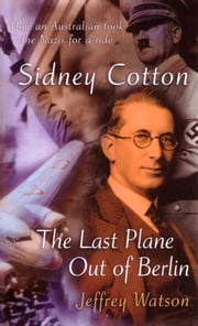 Sidney Cotton - The Last Plane Out of Berlin ebook by Jeffrey Watson