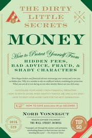 The Dirty Little Secrets of Money - How to Protect Yourself from Hidden Fees, Bad Advice, Fraud, and Shady Characters ebook by Norb Vonnegut