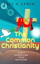 The Common Christianity: God's Undefiled True Religion - The Common Christianity, #1 ebook by Paul A. Lynch