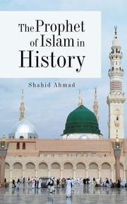The Prophet of Islam in History ebook by Shahid Ahmad