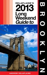 Delaplaine's 2013 Long Weekend Guide to Brooklyn ebook by Andrew Delaplaine
