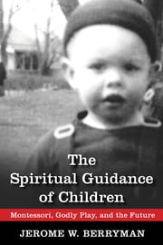 The Spiritual Guidance of Children - Montessori, Godly Play, and the Future ebook by Jerome W. Berryman