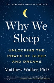 Why We Sleep - Unlocking the Power of Sleep and Dreams ebook by Matthew Walker, PhD