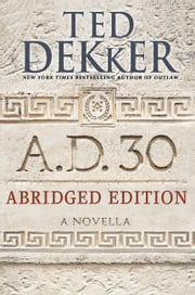 A.D. 30 Abridged Edition - A Novella ebook by Ted Dekker