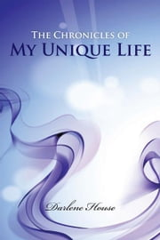 The Chronicles of My Unique Life ebook by Darlene House