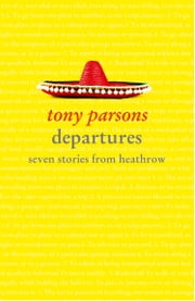 Departures: Seven Stories from Heathrow ebook by Tony Parsons