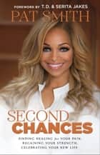 Second Chances - Finding Healing for Your Pain, Regaining Your Strength, Celebrating Your New Life ebook by Pat Smith, T.D. Jakes, Serita Jakes