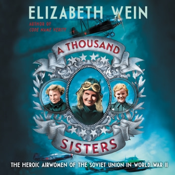 A Thousand Sisters - The Heroic Airwomen of the Soviet Union in World War II audiobook by Elizabeth Wein
