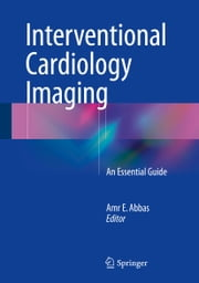 Interventional Cardiology Imaging - An Essential Guide ebook by Amr E. Abbas