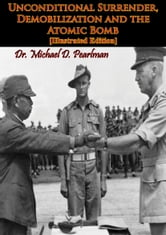Unconditional Surrender, Demobilization and the Atomic Bomb [Illustrated Edition] ebook by Dr. Michael D. Pearlman