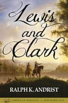 Lewis and Clark ebook by Ralph K. Andrist