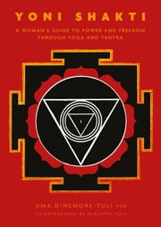 Yoni Shakti: A woman's guide to power and freedom through yoga and tantra ebook by Uma Dinsmore-Tuli,Nirlipta Tuli