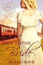 Train Station Bride - Prairie Romance ebook by Holly Bush