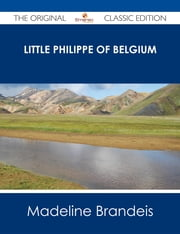 Little Philippe of Belgium - The Original Classic Edition ebook by Madeline Brandeis