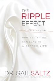 The Ripple Effect: How Better Sex Can Lead to a Better Life - How Better Sex Can Lead to a Better Life ebook by Saltz, Dr. Gail